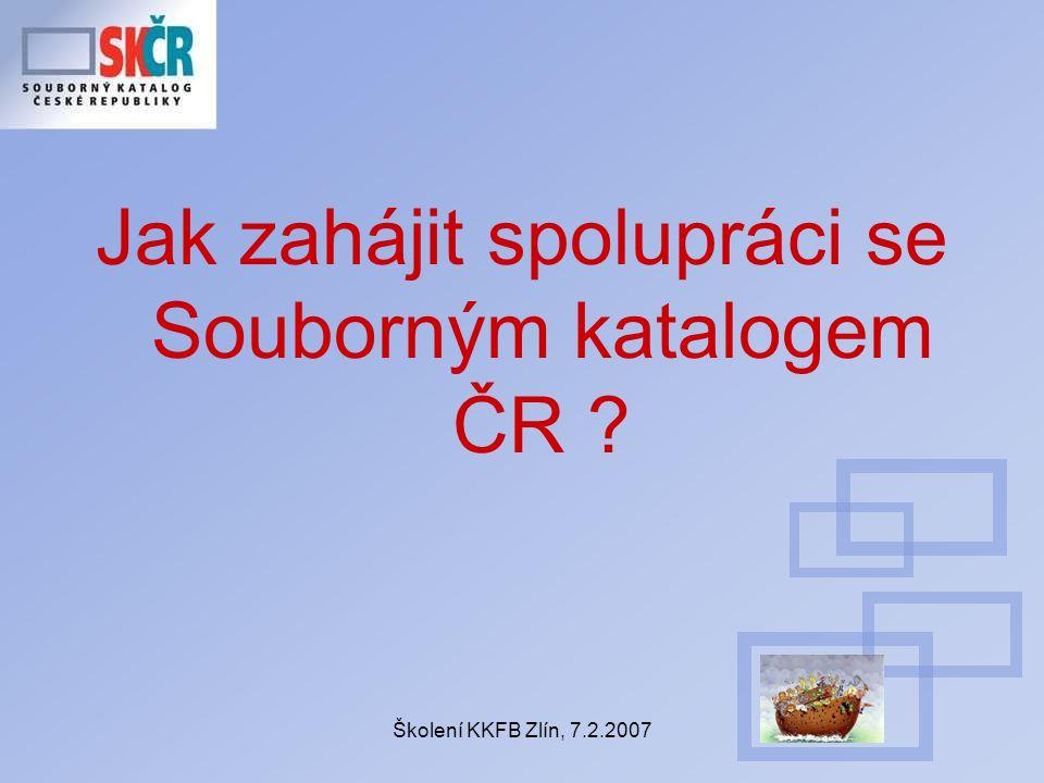 Školení KKFB Zlín, 7.2.2007 Jak zahájit spolupráci se Souborným katalogem ČR