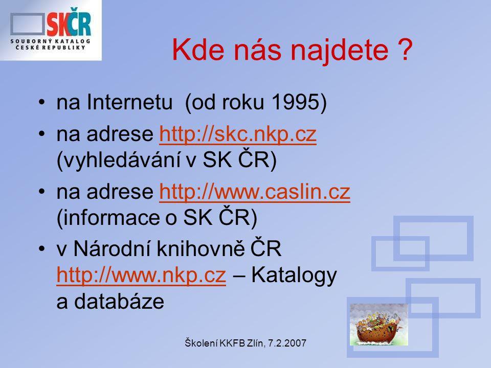 Školení KKFB Zlín, 7.2.2007 Kde nás najdete ? na Internetu (od roku 1995) na adrese http://skc.nkp.cz (vyhledávání v SK ČR)http://skc.nkp.cz na adrese