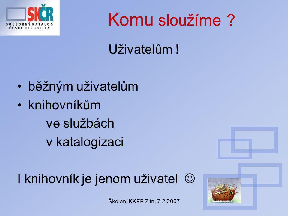 Školení KKFB Zlín, 7.2.2007 Komu sloužíme ? Uživatelům ! běžným uživatelům knihovníkům ve službách v katalogizaci I knihovník je jenom uživatel