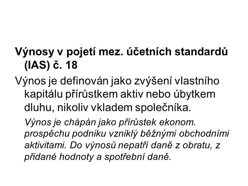 Výnosy v pojetí mez. účetních standardů (IAS) č. 18 Výnos je definován jako zvýšení vlastního kapitálu přírůstkem aktiv nebo úbytkem dluhu, nikoliv vk