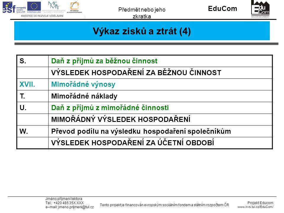 INVESTICE DO ROZVOJE VZDĚLÁVÁNÍ EduCom Projekt Educom www.kvs.tul.cz/EduCom/ Tento projekt je financován evropským sociálním fondem a státním rozpočtem ČR Předmět nebo jeho zkratka Jméno příjmení lektora Tel.: +420 485 35X XXX e–mail: jmeno.prijmeni@tul.cz Výkaz zisků a ztrát (4) S.Daň z příjmů za běžnou činnost VÝSLEDEK HOSPODAŘENÍ ZA BĚŽNOU ČINNOST XVII.Mimořádné výnosy T.Mimořádné náklady U.Daň z příjmů z mimořádné činnosti MIMOŘÁDNÝ VÝSLEDEK HOSPODAŘENÍ W.Převod podílu na výsledku hospodaření společníkům VÝSLEDEK HOSPODAŘENÍ ZA ÚČETNÍ OBDOBÍ