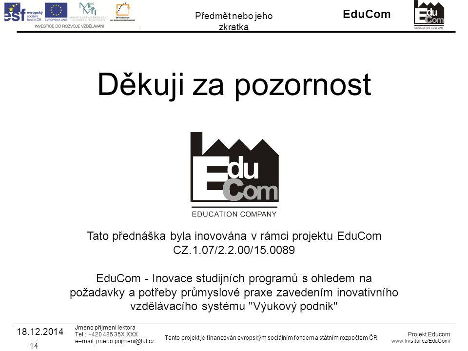 INVESTICE DO ROZVOJE VZDĚLÁVÁNÍ EduCom Projekt Educom www.kvs.tul.cz/EduCom/ Tento projekt je financován evropským sociálním fondem a státním rozpočtem ČR Předmět nebo jeho zkratka Jméno příjmení lektora Tel.: +420 485 35X XXX e–mail: jmeno.prijmeni@tul.cz Děkuji za pozornost Tato přednáška byla inovována v rámci projektu EduCom CZ.1.07/2.2.00/15.0089 EduCom - Inovace studijních programů s ohledem na požadavky a potřeby průmyslové praxe zavedením inovativního vzdělávacího systému Výukový podnik 14 18.12.2014