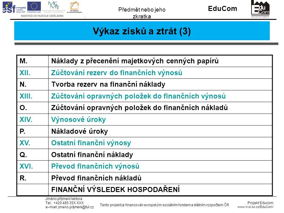 INVESTICE DO ROZVOJE VZDĚLÁVÁNÍ EduCom Projekt Educom www.kvs.tul.cz/EduCom/ Tento projekt je financován evropským sociálním fondem a státním rozpočtem ČR Předmět nebo jeho zkratka Jméno příjmení lektora Tel.: +420 485 35X XXX e–mail: jmeno.prijmeni@tul.cz Výkaz zisků a ztrát (3) M.Náklady z přecenění majetkových cenných papírů XII.Zúčtování rezerv do finančních výnosů N.Tvorba rezerv na finanční náklady XIII.Zúčtování opravných položek do finančních výnosů O.Zúčtování opravných položek do finančních nákladů XIV.Výnosové úroky P.Nákladové úroky XV.Ostatní finanční výnosy Q.Ostatní finanční náklady XVI.Převod finančních výnosů R.Převod finančních nákladů FINANČNÍ VÝSLEDEK HOSPODAŘENÍ