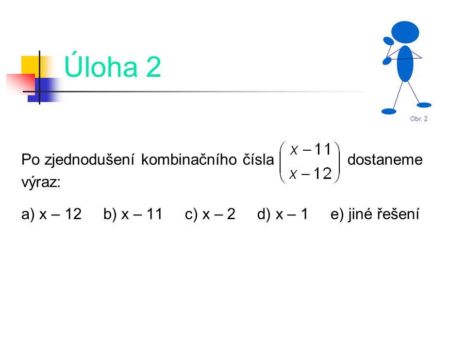 Úloha 2 Po zjednodušení kombinačního čísla dostaneme výraz: a) x – 12 b) x – 11 c) x – 2 d) x – 1 e) jiné řešení Obr.