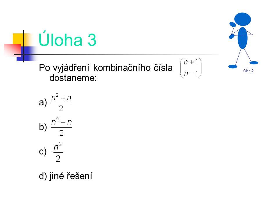 Úloha 3 Po vyjádření kombinačního čísla dostaneme: a) b) c) d) jiné řešení Obr. 2