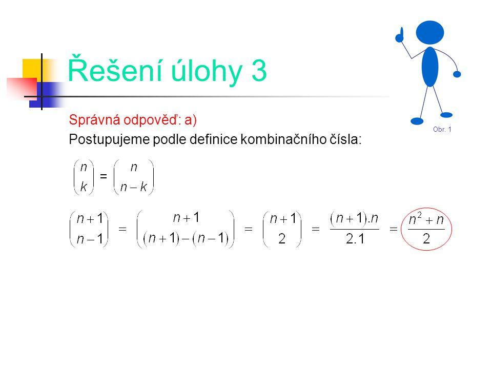 Řešení úlohy 3 Správná odpověď: a) Postupujeme podle definice kombinačního čísla: Obr. 1
