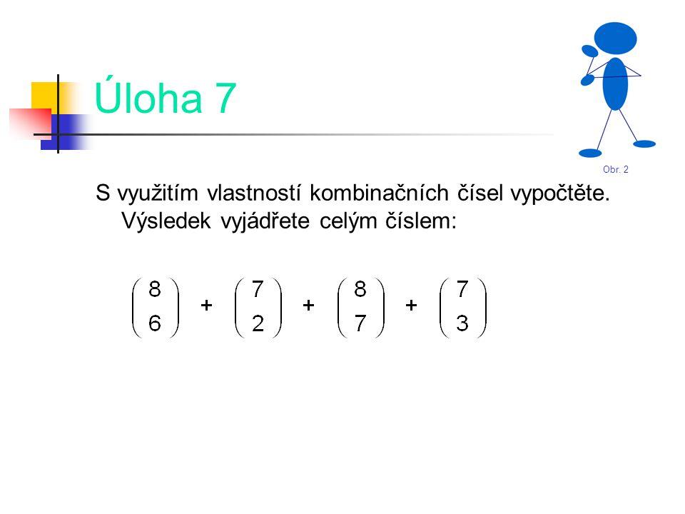 Úloha 7 S využitím vlastností kombinačních čísel vypočtěte. Výsledek vyjádřete celým číslem: Obr. 2