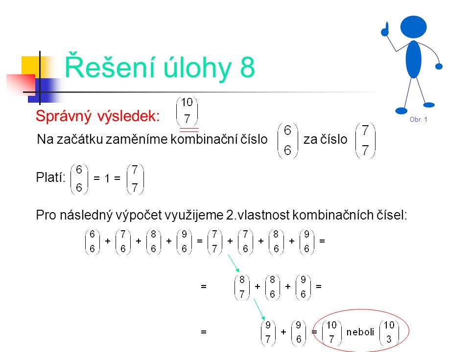 Řešení úlohy 8 Správný výsledek: Na začátku zaměníme kombinační číslo za číslo Platí: Pro následný výpočet využijeme 2.vlastnost kombinačních čísel: Obr.