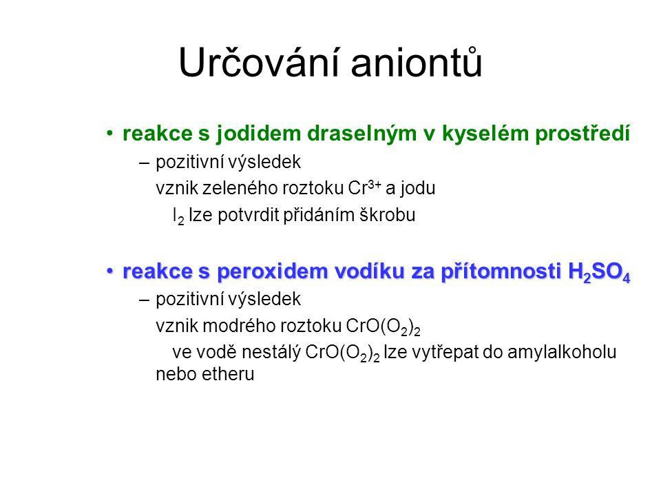 Určování aniontů reakce s jodidem draselným v kyselém prostředí –pozitivní výsledek vznik zeleného roztoku Cr 3+ a jodu I 2 lze potvrdit přidáním škrobu reakce s peroxidem vodíku za přítomnosti H 2 SO 4reakce s peroxidem vodíku za přítomnosti H 2 SO 4 –pozitivní výsledek vznik modrého roztoku CrO(O 2 ) 2 ve vodě nestálý CrO(O 2 ) 2 lze vytřepat do amylalkoholu nebo etheru