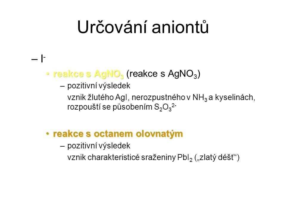 """Určování aniontů –I - reakce s AgNO 3reakce s AgNO 3 (reakce s AgNO 3 ) –pozitivní výsledek vznik žlutého AgI, nerozpustného v NH 3 a kyselinách, rozpouští se působením S 2 O 3 2- reakce s octanem olovnatýmreakce s octanem olovnatým –pozitivní výsledek vznik charakteristicé sraženiny PbI 2 (""""zlatý déšť )"""