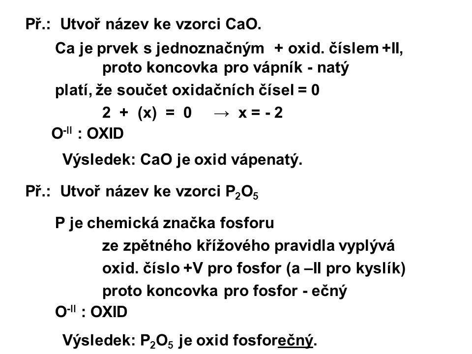 Př.: Utvoř název ke vzorci CaO. O -II : OXID Ca je prvek s jednoznačným + oxid. číslem +II, proto koncovka pro vápník - natý platí, že součet oxidační