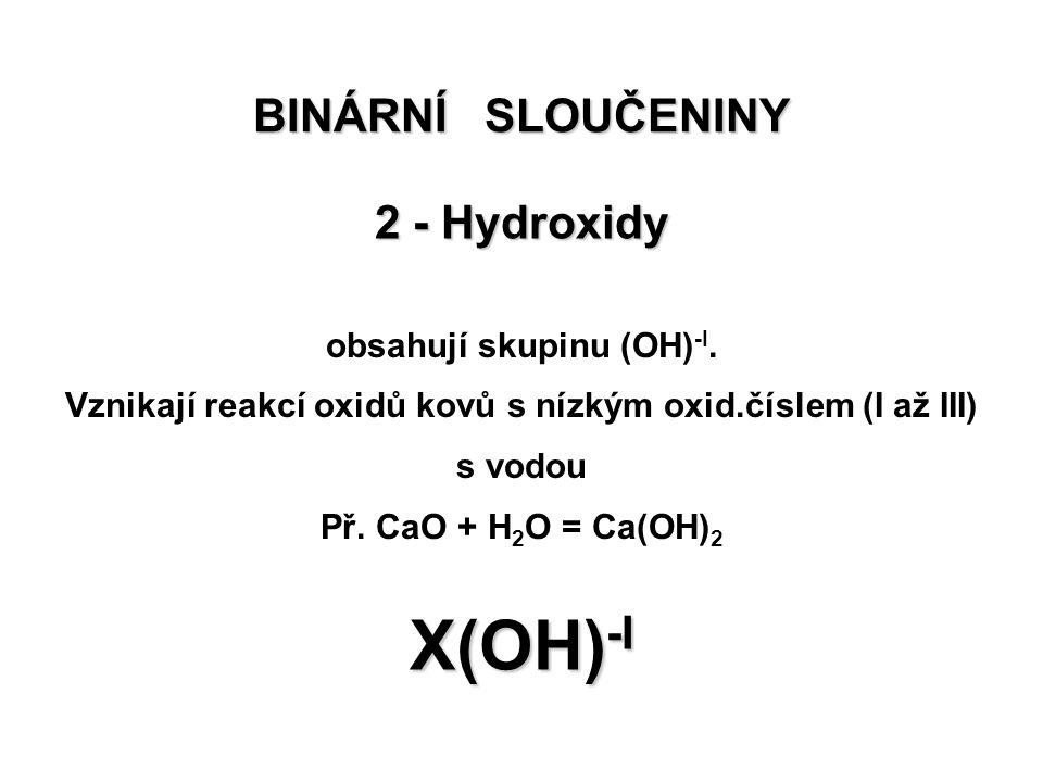 BINÁRNÍ SLOUČENINY 2 - Hydroxidy X(OH) -I obsahují skupinu (OH) -I. Vznikají reakcí oxidů kovů s nízkým oxid.číslem (I až III) s vodou Př. CaO + H 2 O