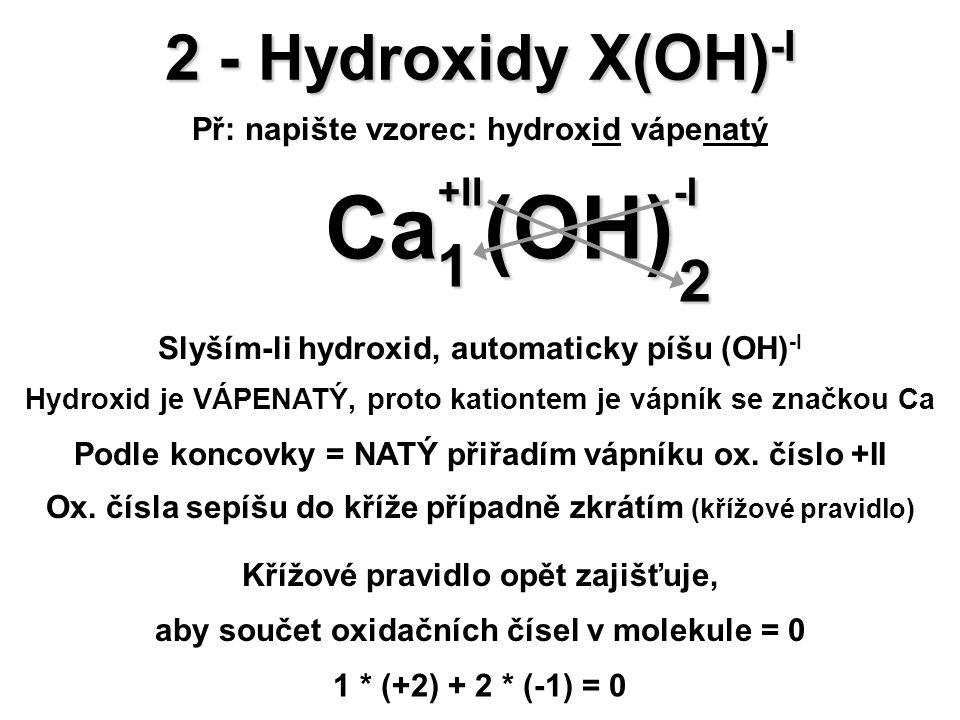 2 - Hydroxidy X(OH) -I Př: napište vzorec: hydroxid vápenatý (OH) -I (OH) -I Ca +II Ca +II 2 1 Křížové pravidlo opět zajišťuje, aby součet oxidačních
