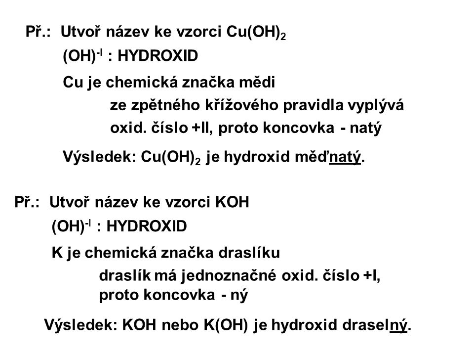Př.: Utvoř název ke vzorci Cu(OH) 2 (OH) -I : HYDROXID Cu je chemická značka mědi ze zpětného křížového pravidla vyplývá oxid. číslo +II, proto koncov