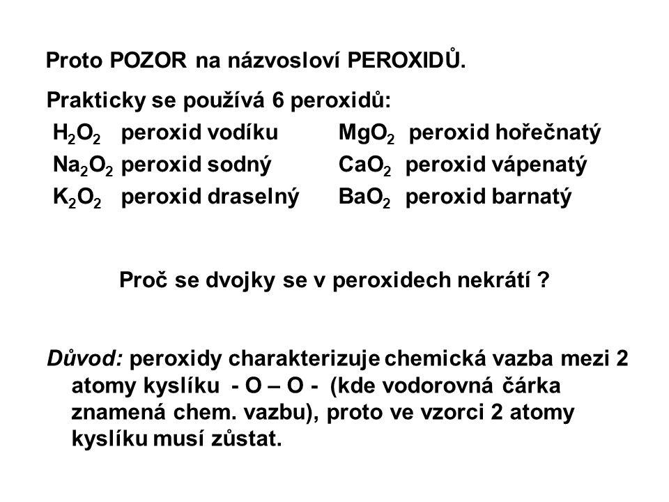 Proto POZOR na názvosloví PEROXIDŮ. Prakticky se používá 6 peroxidů: H 2 O 2 peroxid vodíku MgO 2 peroxid hořečnatý Na 2 O 2 peroxid sodný CaO 2 perox