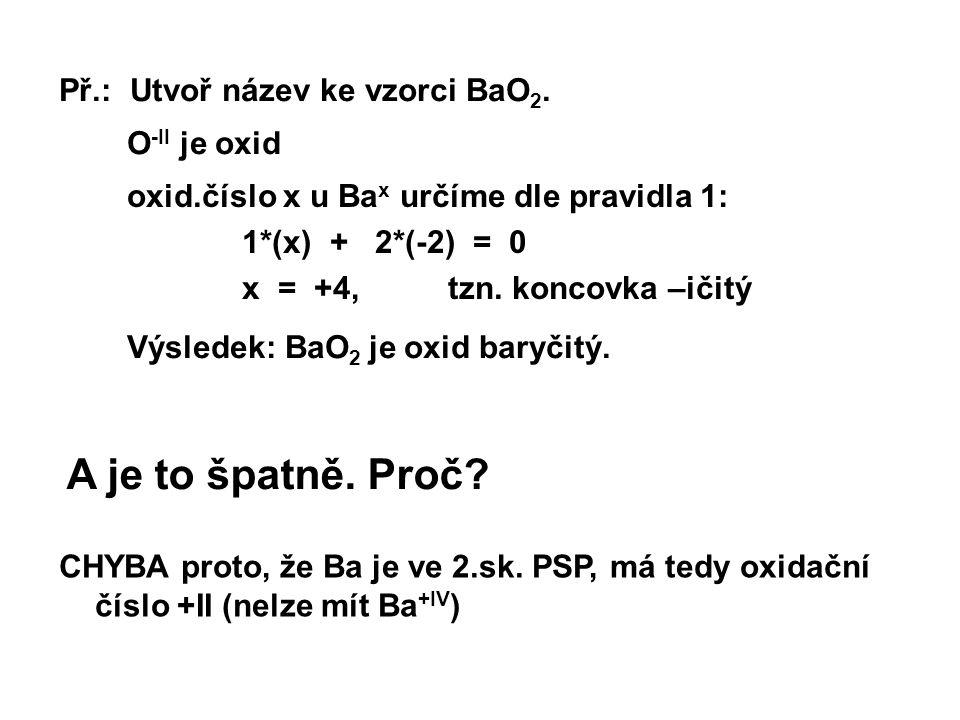 Př.: Utvoř název ke vzorci BaO 2. A je to špatně. Proč? O -II je oxid oxid.číslo x u Ba x určíme dle pravidla 1: 1*(x) + 2*(-2) = 0 x = +4, tzn. konco