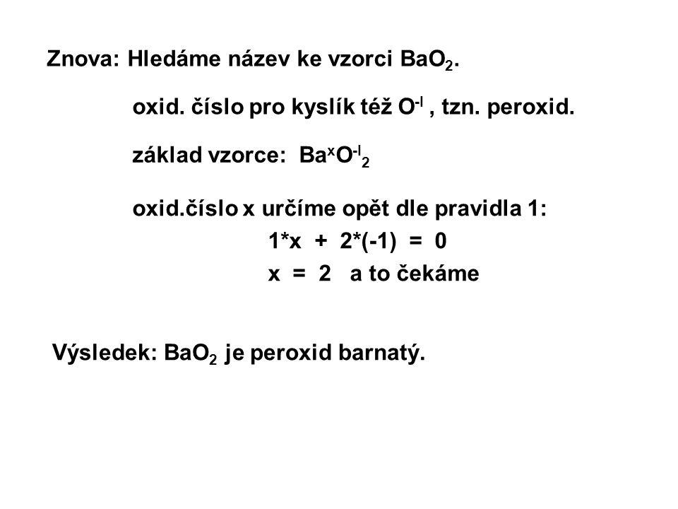 Znova: Hledáme název ke vzorci BaO 2. oxid.číslo x určíme opět dle pravidla 1: 1*x + 2*(-1) = 0 x = 2 a to čekáme Výsledek: BaO 2 je peroxid barnatý.