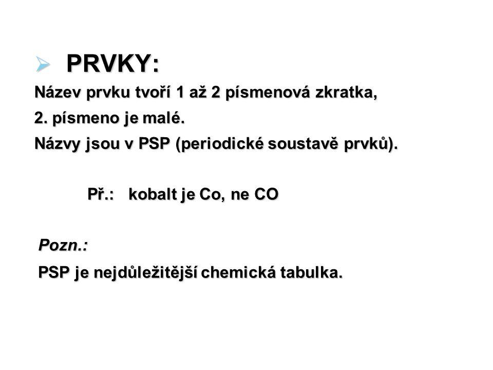  PRVKY: Název prvku tvoří 1 až 2 písmenová zkratka, 2. písmeno je malé. Názvy jsou v PSP (periodické soustavě prvků). Př.: kobalt je Co, ne CO Pozn.: