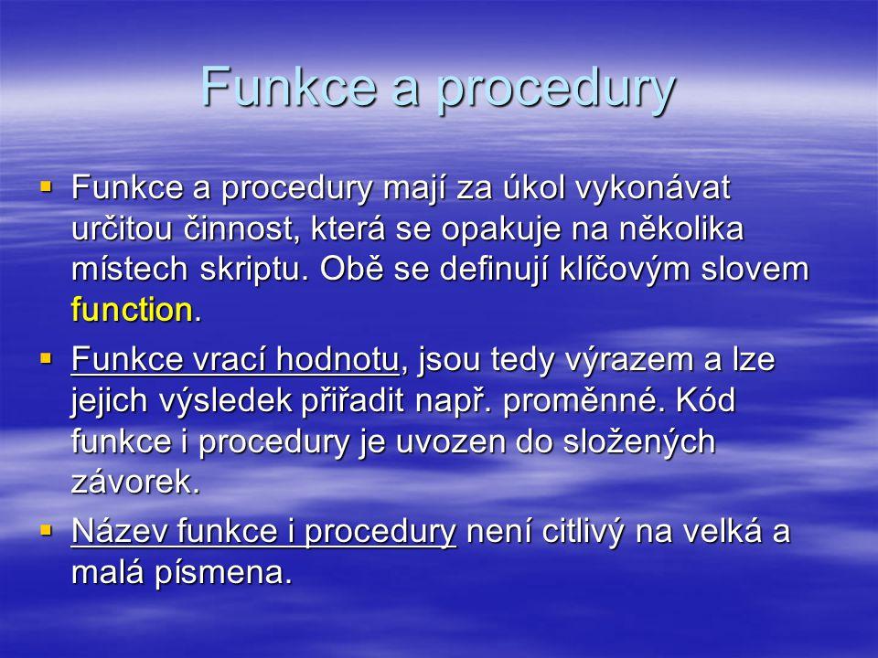 Funkce a procedury  Funkce a procedury mají za úkol vykonávat určitou činnost, která se opakuje na několika místech skriptu.