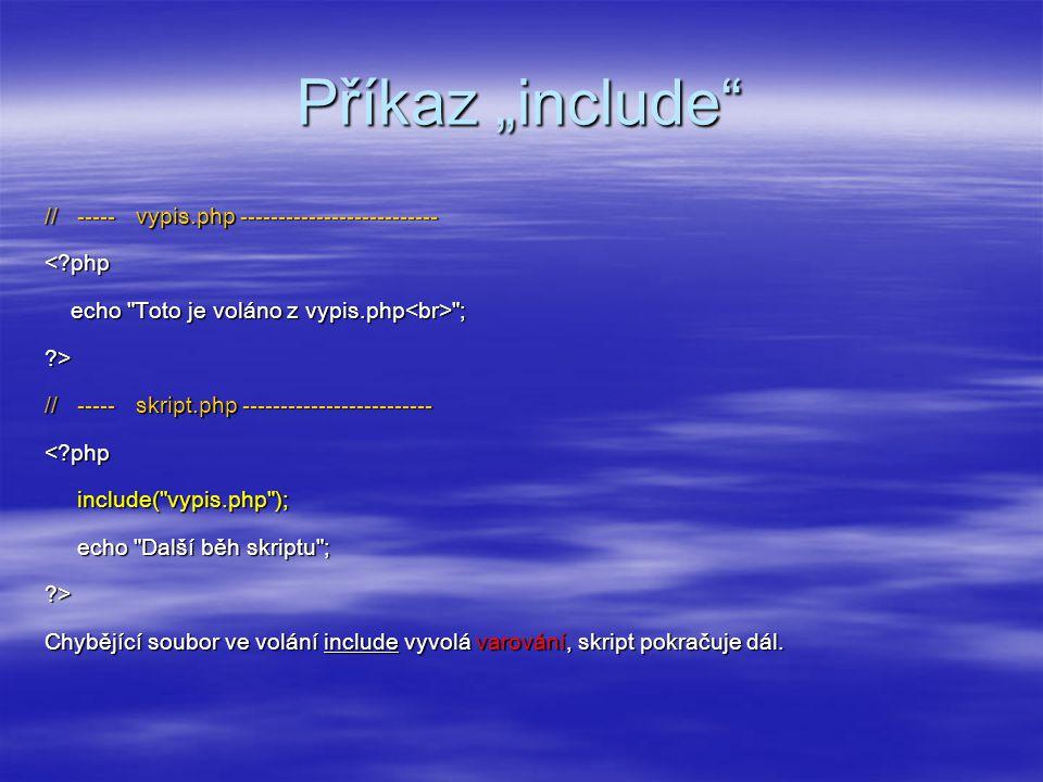 """Příkaz """"include // ----- vypis.php -------------------------- <?php echo Toto je voláno z vypis.php ; echo Toto je voláno z vypis.php ;?> // ----- skript.php ------------------------- <?php include( vypis.php ); include( vypis.php ); echo Další běh skriptu ; echo Další běh skriptu ;?> Chybějící soubor ve volání include vyvolá varování, skript pokračuje dál."""