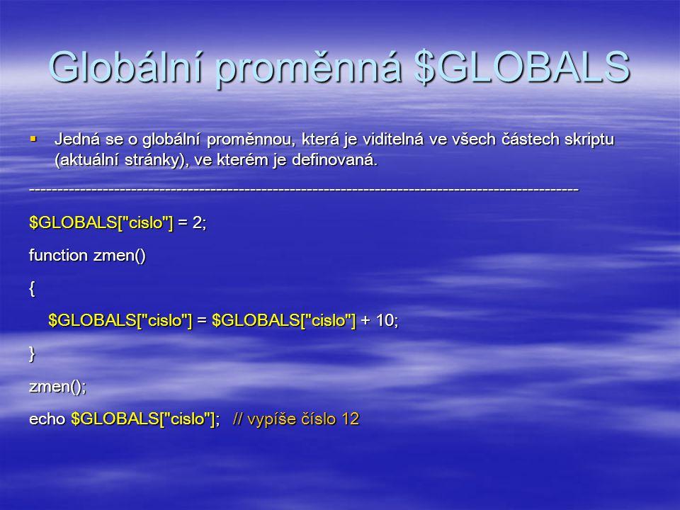 Globální proměnná $GLOBALS  Jedná se o globální proměnnou, která je viditelná ve všech částech skriptu (aktuální stránky), ve kterém je definovaná.