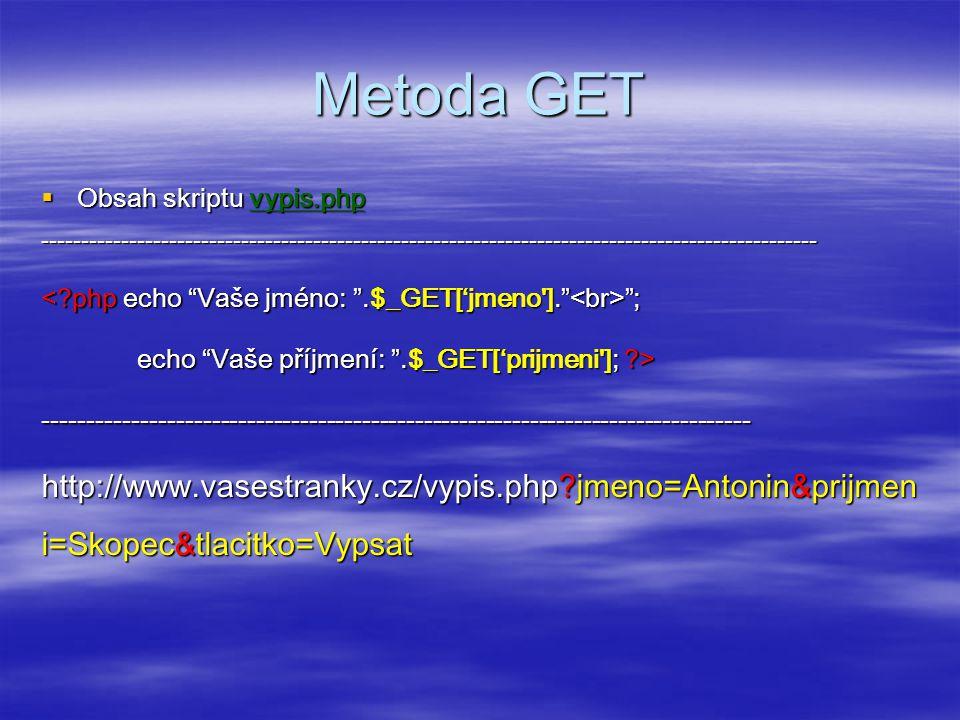 Metoda GET  Obsah skriptu vypis.php ------------------------------------------------------------------------------------------------- ; ; echo Vaše příjmení: .$_GET['prijmeni ]; ?> -------------------------------------------------------------------------------- http://www.vasestranky.cz/vypis.php?jmeno=Antonin&prijmen i=Skopec&tlacitko=Vypsat