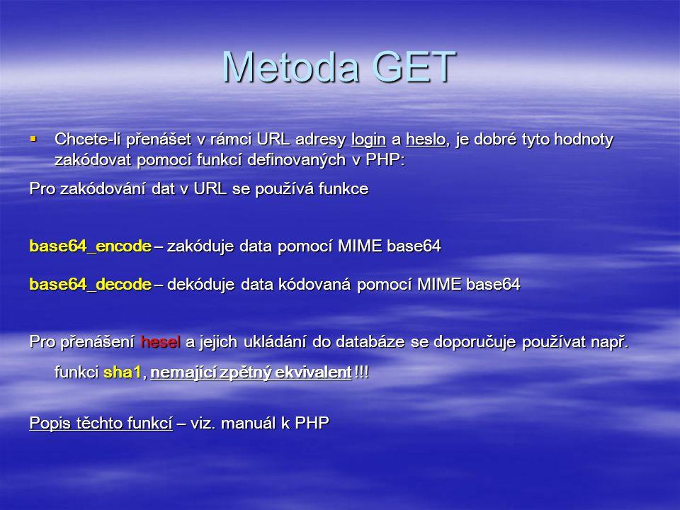 Metoda GET  Chcete-li přenášet v rámci URL adresy login a heslo, je dobré tyto hodnoty zakódovat pomocí funkcí definovaných v PHP: Pro zakódování dat v URL se používá funkce base64_encode – zakóduje data pomocí MIME base64 base64_decode – dekóduje data kódovaná pomocí MIME base64 Pro přenášení hesel a jejich ukládání do databáze se doporučuje používat např.