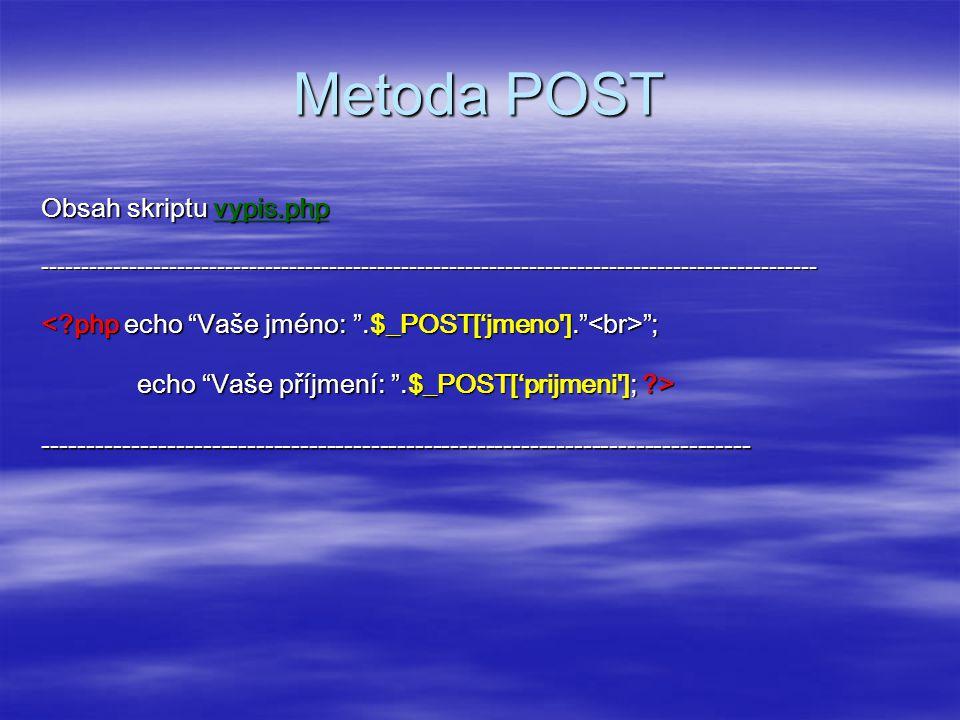 Metoda POST Obsah skriptu vypis.php ------------------------------------------------------------------------------------------------- ; ; echo Vaše příjmení: .$_POST['prijmeni ]; ?> --------------------------------------------------------------------------------