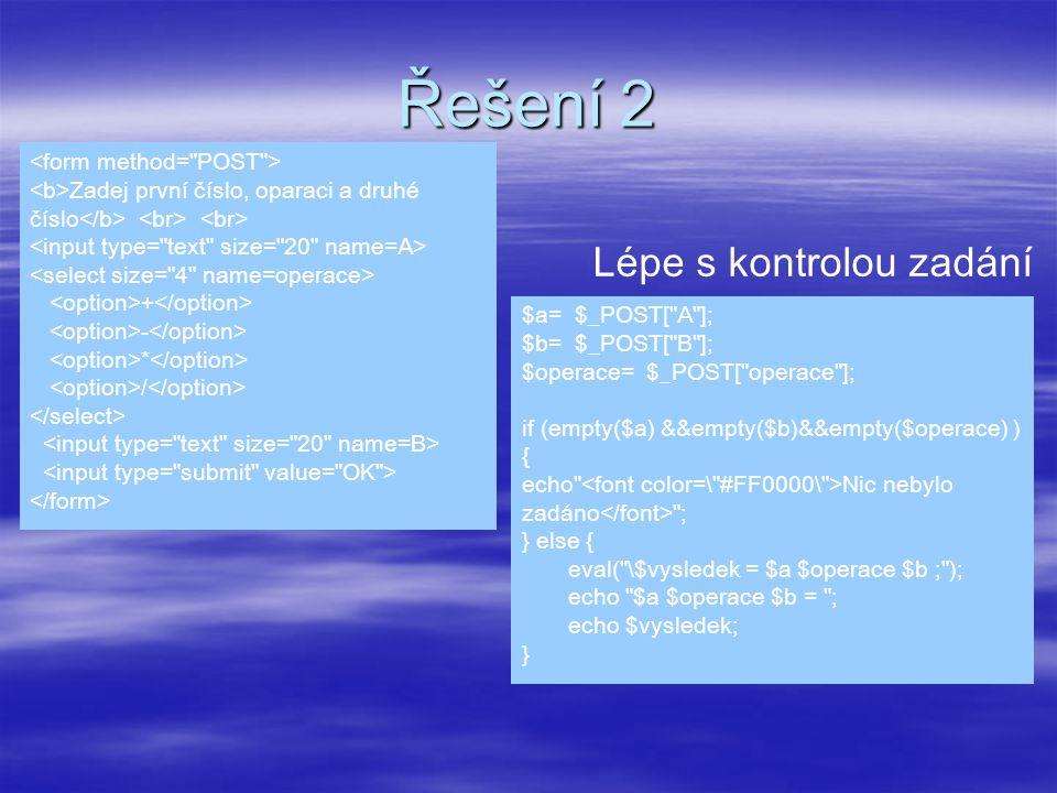 Řešení 2 $a= $_POST[ A ]; $b= $_POST[ B ]; $operace= $_POST[ operace ]; if (empty($a) &&empty($b)&&empty($operace) ) { echo Nic nebylo zadáno ; } else { eval( \$vysledek = $a $operace $b ; ); echo $a $operace $b = ; echo $vysledek; } Zadej první číslo, oparaci a druhé číslo + - * / Lépe s kontrolou zadání