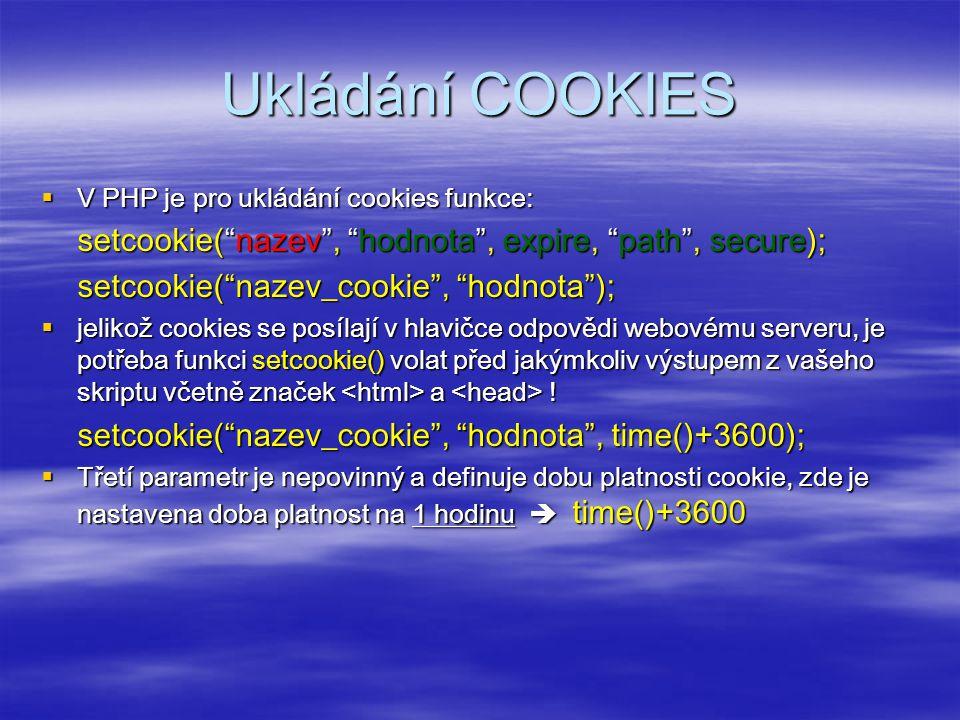 Ukládání COOKIES  V PHP je pro ukládání cookies funkce: setcookie( nazev , hodnota , expire, path , secure); setcookie( nazev_cookie , hodnota );  jelikož cookies se posílají v hlavičce odpovědi webovému serveru, je potřeba funkci setcookie() volat před jakýmkoliv výstupem z vašeho skriptu včetně značek a .