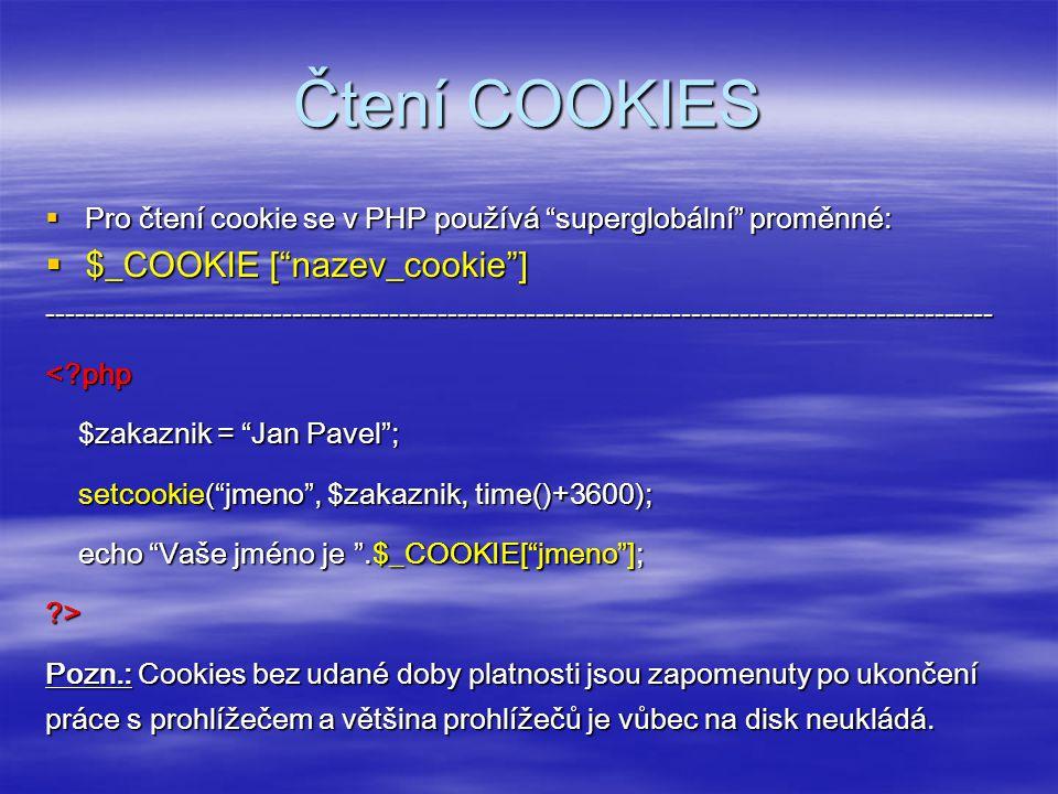 Čtení COOKIES  Pro čtení cookie se v PHP používá superglobální proměnné:  $_COOKIE [ nazev_cookie ] -------------------------------------------------------------------------------------------------<?php $zakaznik = Jan Pavel ; $zakaznik = Jan Pavel ; setcookie( jmeno , $zakaznik, time()+3600); setcookie( jmeno , $zakaznik, time()+3600); echo Vaše jméno je .$_COOKIE[ jmeno ]; echo Vaše jméno je .$_COOKIE[ jmeno ];?> Pozn.: Cookies bez udané doby platnosti jsou zapomenuty po ukončení práce s prohlížečem a většina prohlížečů je vůbec na disk neukládá.