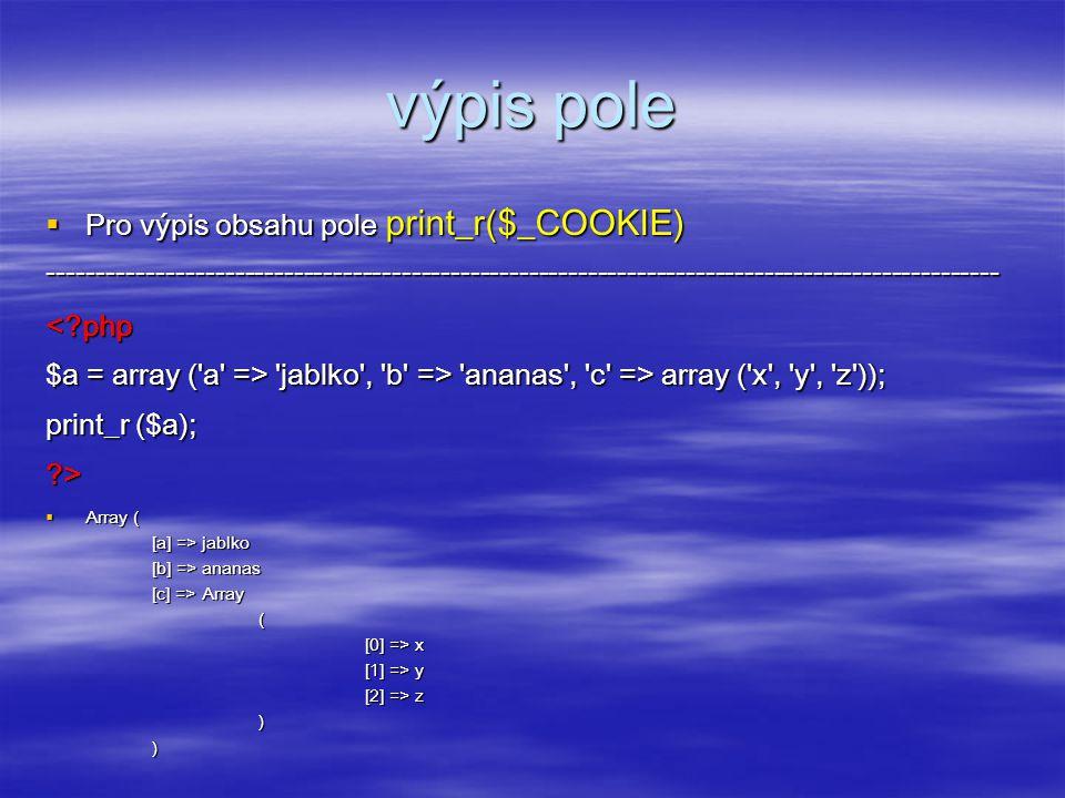 výpis pole  Pro výpis obsahu pole print_r($_COOKIE) -------------------------------------------------------------------------------------------------<?php $a = array ( a => jablko , b => ananas , c => array ( x , y , z )); print_r ($a); ?>  Array ( [a] => jablko [b] => ananas [c] => Array ( [0] => x [1] => y [2] => z ) )