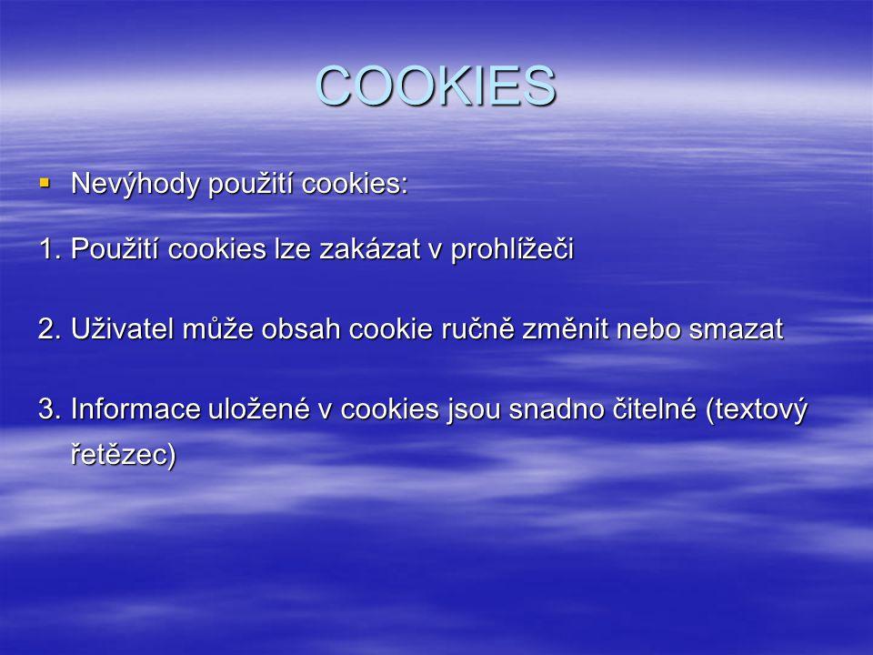 COOKIES  Nevýhody použití cookies: 1.Použití cookies lze zakázat v prohlížeči 2.Uživatel může obsah cookie ručně změnit nebo smazat 3.Informace uložené v cookies jsou snadno čitelné (textový řetězec)