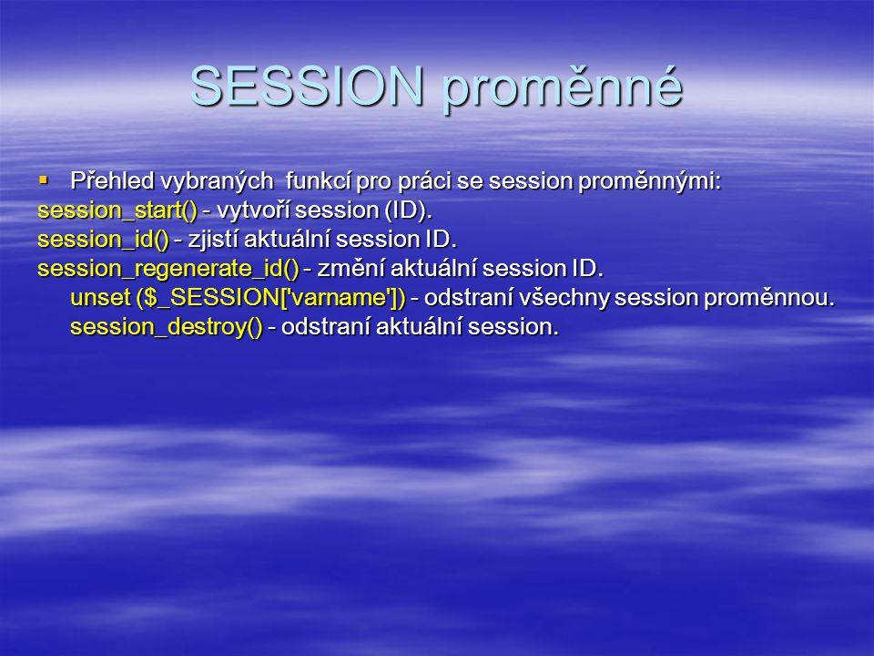 SESSION proměnné  Přehled vybraných funkcí pro práci se session proměnnými: session_start() - vytvoří session (ID).