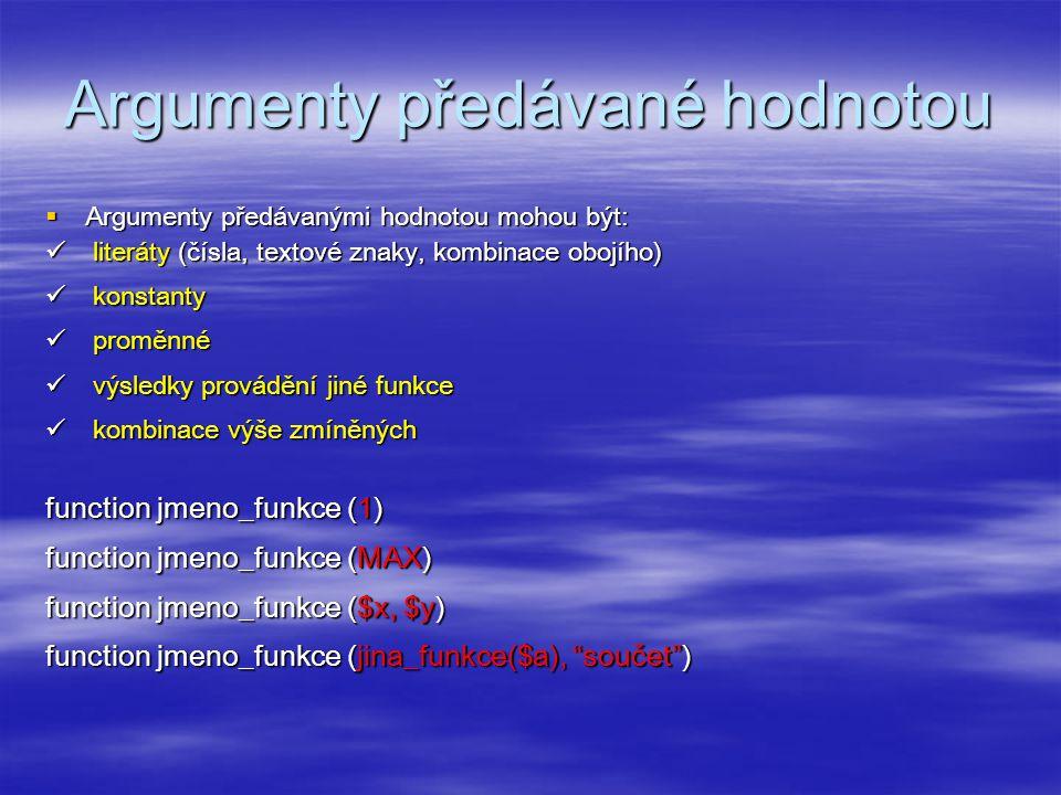 Argumenty předávané hodnotou  Argumenty předávanými hodnotou mohou být: literáty (čísla, textové znaky, kombinace obojího) literáty (čísla, textové znaky, kombinace obojího) konstanty konstanty proměnné proměnné výsledky provádění jiné funkce výsledky provádění jiné funkce kombinace výše zmíněných kombinace výše zmíněných function jmeno_funkce (1) function jmeno_funkce (MAX) function jmeno_funkce ($x, $y) function jmeno_funkce (jina_funkce($a), součet )