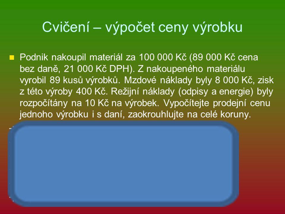 Cvičení – výpočet ceny výrobku Podnik nakoupil materiál za 100 000 Kč (89 000 Kč cena bez daně, 21 000 Kč DPH). Z nakoupeného materiálu vyrobil 89 kus