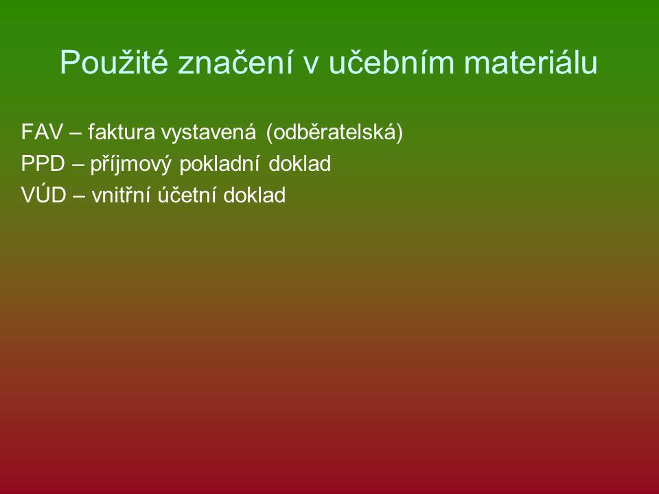 Použité značení v učebním materiálu FAV – faktura vystavená (odběratelská) PPD – příjmový pokladní doklad VÚD – vnitřní účetní doklad