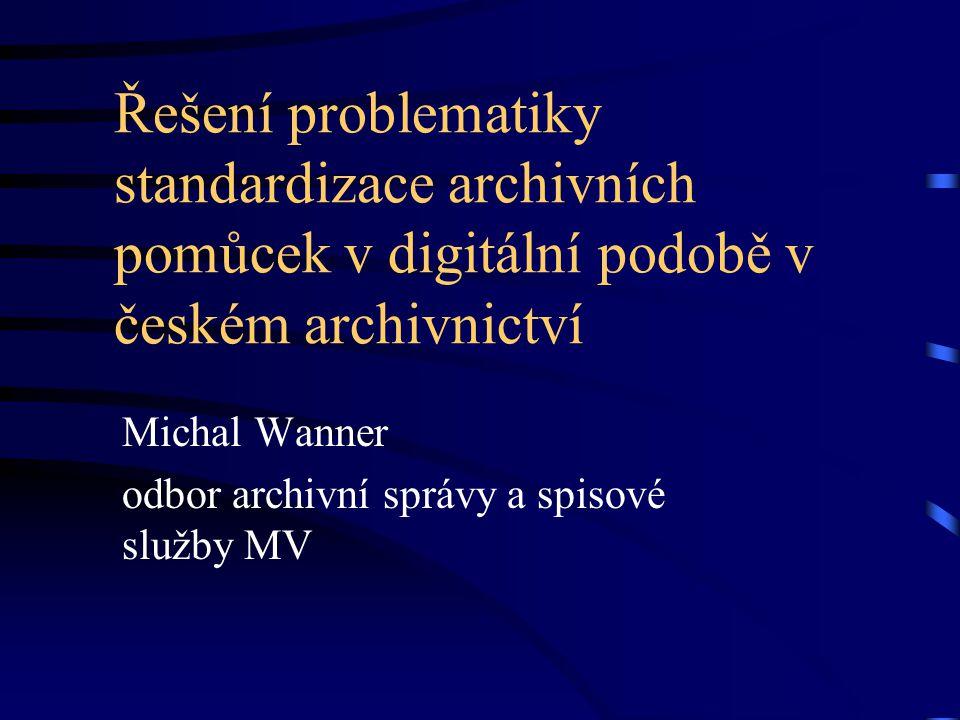 Řešení problematiky standardizace archivních pomůcek v digitální podobě v českém archivnictví Michal Wanner odbor archivní správy a spisové služby MV