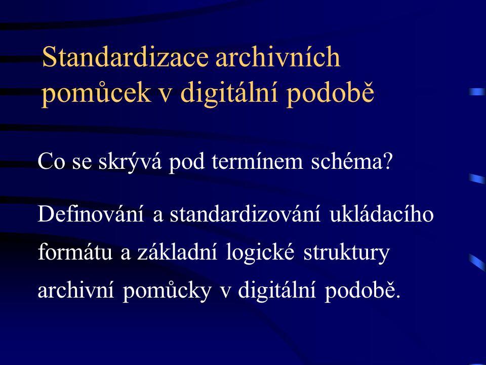 Standardizace archivních pomůcek v digitální podobě Co se skrývá pod termínem schéma? Definování a standardizování ukládacího formátu a základní logic