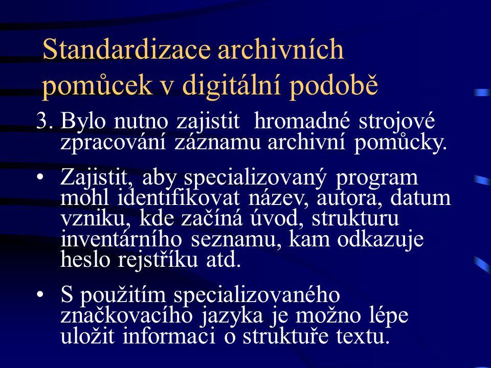 Standardizace archivních pomůcek v digitální podobě 3. Bylo nutno zajistit hromadné strojové zpracování záznamu archivní pomůcky. Zajistit, aby specia