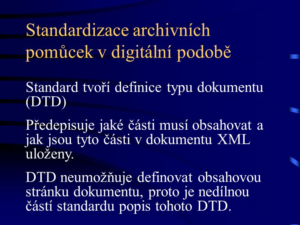 Standardizace archivních pomůcek v digitální podobě Standard tvoří definice typu dokumentu (DTD) Předepisuje jaké části musí obsahovat a jak jsou tyto části v dokumentu XML uloženy.