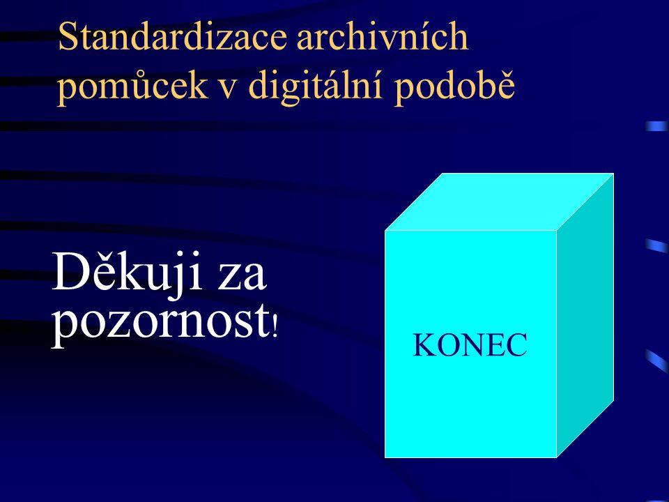 Standardizace archivních pomůcek v digitální podobě Děkuji za pozornost ! KONEC