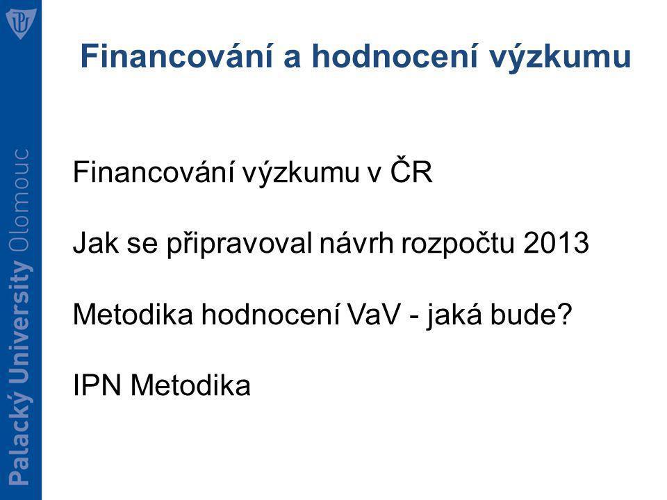 Financování a hodnocení výzkumu Financování výzkumu v ČR Jak se připravoval návrh rozpočtu 2013 Metodika hodnocení VaV - jaká bude.