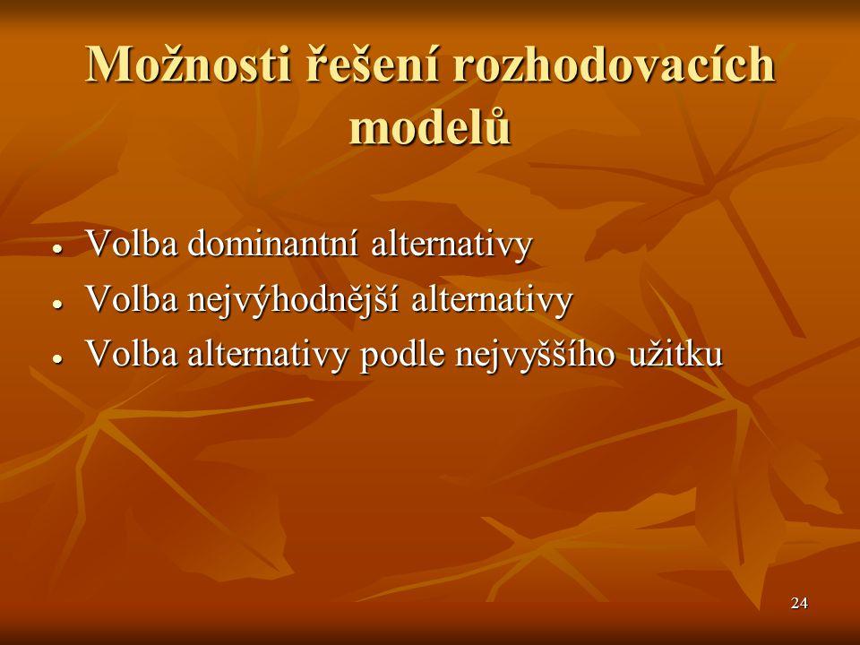 24 Možnosti řešení rozhodovacích modelů  Volba dominantní alternativy  Volba nejvýhodnější alternativy  Volba alternativy podle nejvyššího užitku