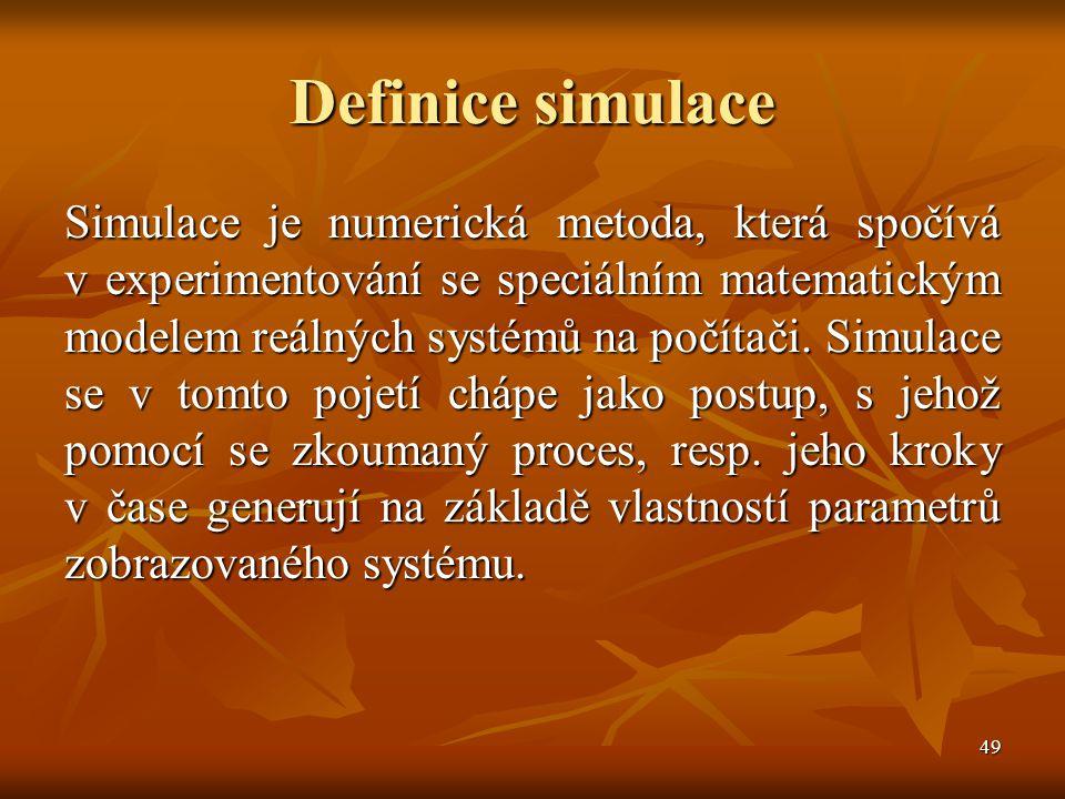49 Definice simulace Simulace je numerická metoda, která spočívá v experimentování se speciálním matematickým modelem reálných systémů na počítači.