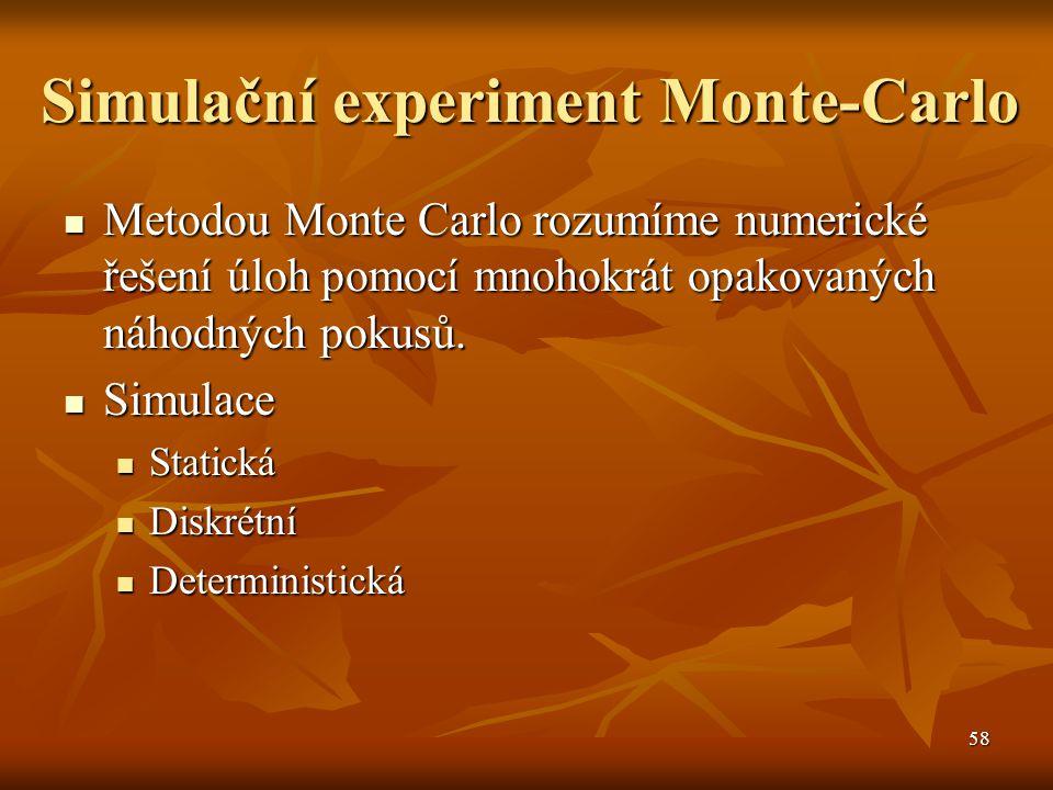58 Simulační experiment Monte-Carlo Metodou Monte Carlo rozumíme numerické řešení úloh pomocí mnohokrát opakovaných náhodných pokusů.