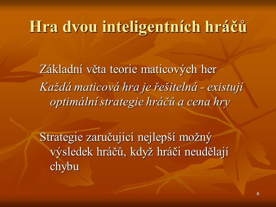 6 Hra dvou inteligentních hráčů Základní věta teorie maticových her Každá maticová hra je řešitelná - existují optimální strategie hráčů a cena hry Strategie zaručující nejlepší možný výsledek hráčů, když hráči neudělají chybu