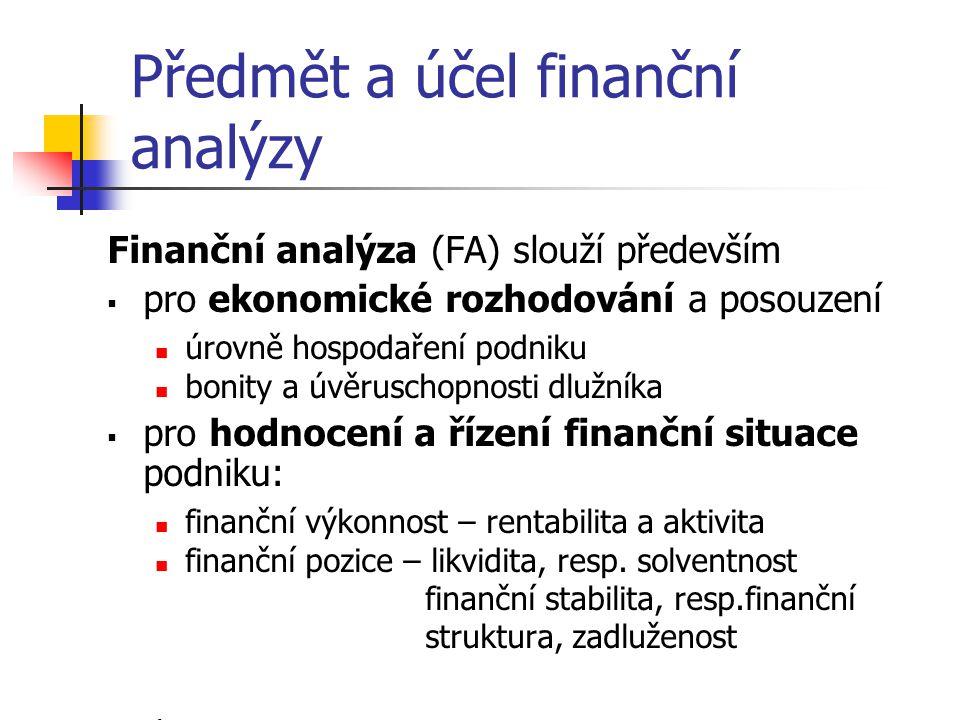 Předmět a účel finanční analýzy Finanční analýza (FA) slouží především  pro ekonomické rozhodování a posouzení úrovně hospodaření podniku bonity a úvěruschopnosti dlužníka  pro hodnocení a řízení finanční situace podniku: finanční výkonnost – rentabilita a aktivita finanční pozice – likvidita, resp.