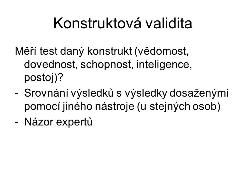 Konstruktová validita Měří test daný konstrukt (vědomost, dovednost, schopnost, inteligence, postoj)? -Srovnání výsledků s výsledky dosaženými pomocí