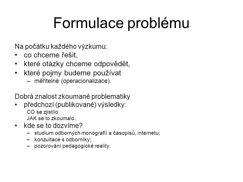 Formulace problému Na počátku každého výzkumu: co chceme řešit, které otázky chceme odpovědět, které pojmy budeme používat –měřitelné (operacionalizac